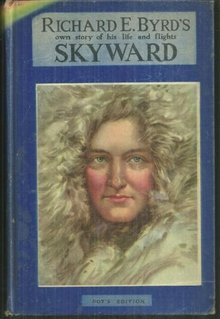 Skyward Richard E. Byrd's Own Story of His Life and Flights 1931 Illustrated