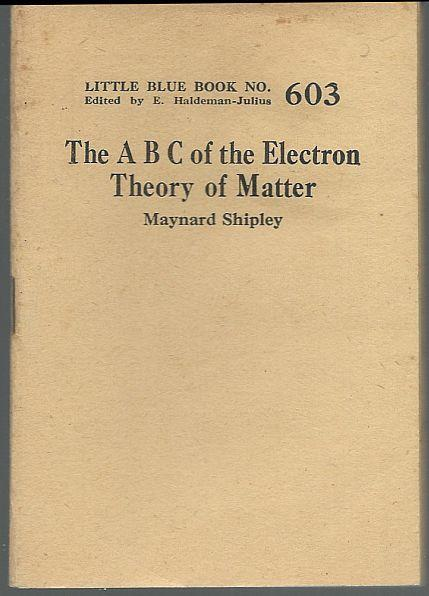 A B C of the Electron Theory of Matter by Maynard Shipley LBB #603 Haldeman