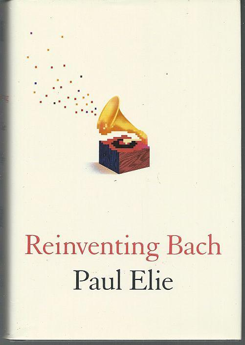 Reinventing Bach by Paul Elie 2012 1st Edition with Dust Jacket