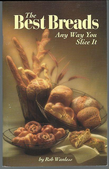 Best Breads Any Way You Slice It by Rob Wanless 1994 Illustrated Cookbook