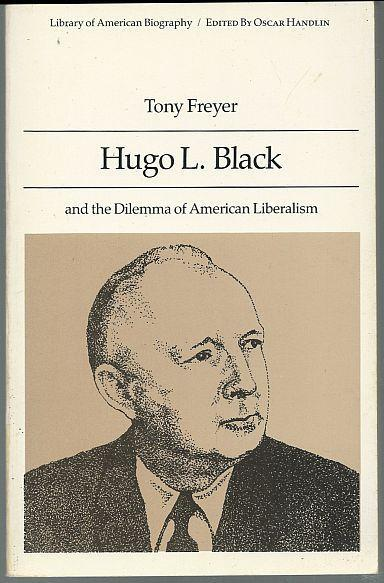Hugo L. Black and the Dilemma of American Liberalism by Tony Freyer 1990 Bio