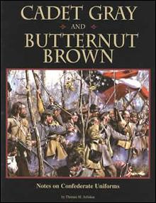 Cadet Gray & Butternut Brown: Notes on Confederate Uniforms by: Thomas Arliskas