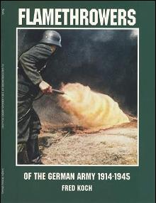 Flamethrowers of the Germany Army 1914-1945 by: Fred Koch