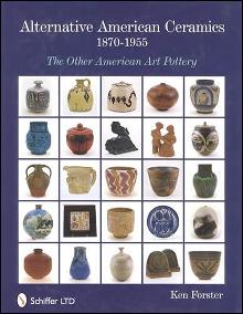 Alternative American Ceramics, 1870-1955: The Other American Art Pottery by: Ken Forster