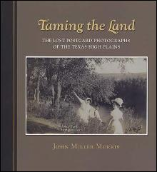 Taming the Land: The Lost Postcard Photographs of the Texas High Plains by: John Miller Morris