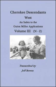 Cherokee Descendants West: An Index to the Guion Miller Applications, Volume 3 (N-Z)
