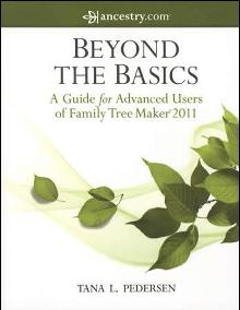 Beyond the Basics: A Guide for Advanced Users of Family Tree Maker 2011 by: Tana L. Pedersen