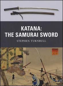 Katana: The Samurai Sword (Development Use & Impact) by: Stephen Turnbull