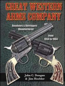 Great Western Arms Company: Revolvers & Derringers Manufactured from 1954 to 1964 by: John C. Dougan, Jim Hoobler