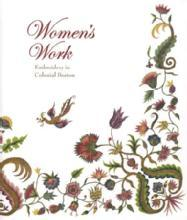 Women's Work: Embroidery in Colonial Boston by: Pamela A. Parmal