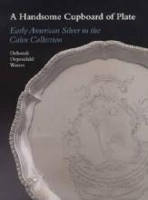 A Handsome Cupboard of Plate: Early American Silver in the Cahn Collection by: Deborah Dependahl Waters