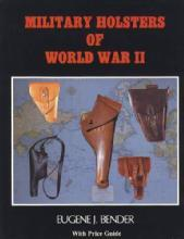 Military Holsters of World War II by: Eugene Bender