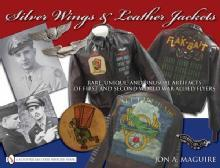 Silver Wings & Leather Jackets Rare, Unique, and Unusual Artifacts of WWI & WWII by: Jon Maguire