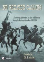 No Greater Calling: A Chronological Record of Sacrifice and Heroism during the Western Indian Wars, 1865-1898 by: Eric S. John