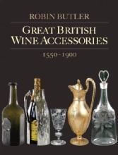 Great British Wine Accessories 1550-1900 by: Robin Butler