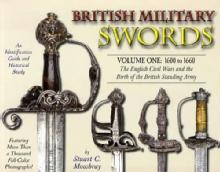 British Military Swords Volume One: 1600 to 1660, The English Civil Wars and the Birth of the British Standing Army by: Stuart