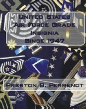 United States Air Force Grade Insignia Since 1947 by: Preston B. Perrenot