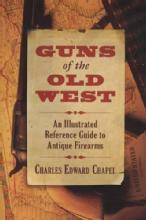 Guns of the Old West: An Illustrated Reference Guide to Antique Firearms by: Charles Edward Chapel