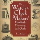 The Watch & Clock Makers' Handbook, Dictionary and Guide by: F. J. Britten