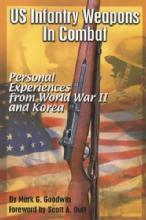 US Infantry Weapons in Combat: WWII and Korea by: Mark Goodwin