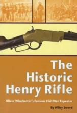 The Historic Henry Rifle: Oliver Winchester's Famous Civil War Repeater by: Wiley Sword