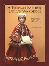 A French Fashion Doll's Wardrobe: Patterns 1864-1874 by: Louise Hedrick