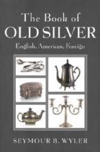The Book of Old Silver: English, American, Foreign by: Seymour B. Wyler