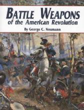 Battle Weapons of the American Revolution by: George Neumann
