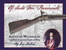 Of Sorts For Provincials: American Weapons of the French and Indian War by: Jim Mullins