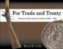 For Trade and Treaty: Firearms of the American Indians, 1600-1920 by: Ryan R. Gale