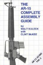 The AR-15 Rifle Complete Assembly Guide by: Walt Kuleck, Clint McKee