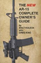 The NEW AR-15 Complete Owner's Guide by: Walt Kuleck, Greg King