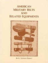 American Military Belts and Related Equipments by: R Stephen Dorsey
