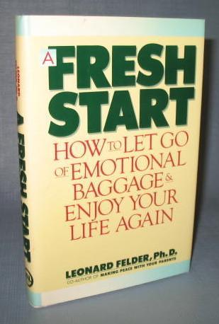 A Fresh Start : How to Let Go of Emotional Baggage & Enjoy Your Life Again by Leonard Felder