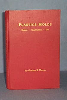Plastic Molds: Design, Construction, Use by Gordon B. Thayer