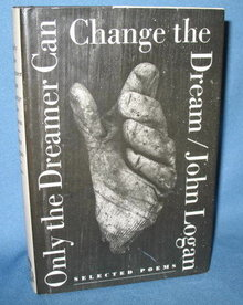 Only the Dreamer Can Change the Dream: Selected Poems by John Logan