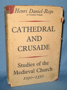 Cathedral and Crusade: Studies of the Medieval Church 1050-1350 by H. Daniel-Rops