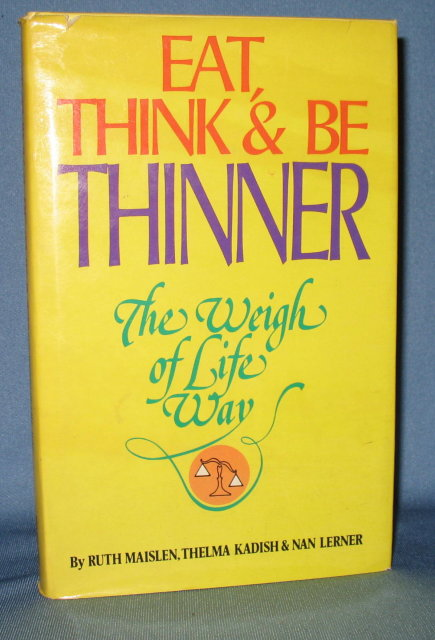 Eat, Think & Be Thinner: The Weigh of Life Way by Ruth Maislen, Thelma Kadish, and Nan Lerner