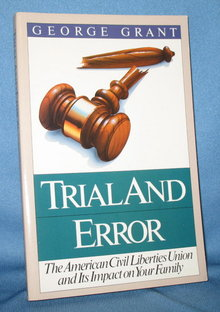 Trial and Error: The American Civil Liberties Union and Its Impact on Your Family by George Grant