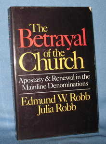 The Betrayal of the Church: Apostasy and Renewal in the Mainline Denominations by Edmund W. Robb and Julia Robb