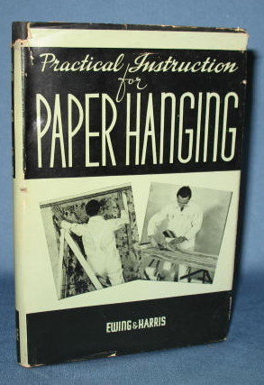 Practical Instruction for Paper Hanging by Claude H. Ewing and Harry A. Harris