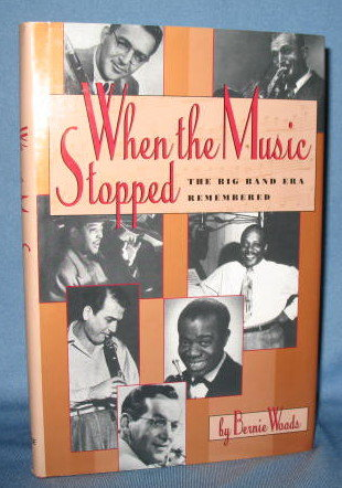 When the Music Stopped : The Big Band Era Remembered by Bernie Woods