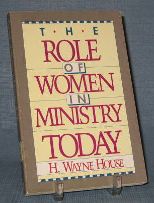 The Role of Women in Ministry Today by H. Wayne House