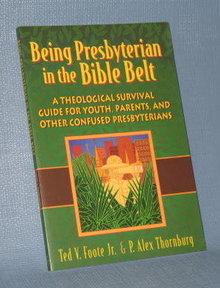 Being Presbyterian in the Bible Belt by Ted V. Foote, Jr. and P. Alex Thornburg