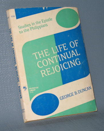 The Life of Continual Rejoicing : Studies in the Epistle to the Philippians by George B. Duncan