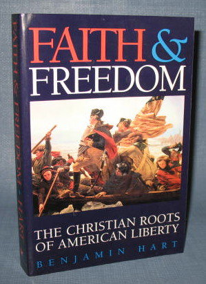 Faith and Freedom : The Christian Roots of American Liberty by Benjamin Hart