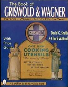 The Book of Griswold & Wagner: Favorite Piqua, Sidney Hollow Ware, Wapak: With Price Guide (Signed)