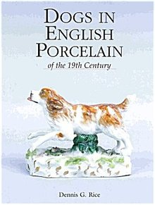 Dogs in English Porcelain of the 19th Century by Dennis Rice